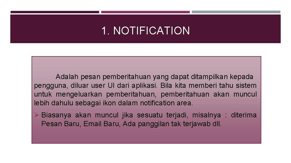 1. NOTIFICATION Adalah pesan pemberitahuan yang dapat ditampilkan kepada pengguna, diluar user UI dari