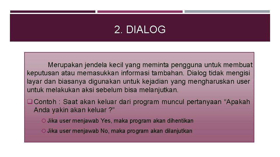 2. DIALOG Merupakan jendela kecil yang meminta pengguna untuk membuat keputusan atau memasukkan informasi
