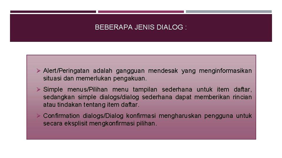 BEBERAPA JENIS DIALOG : Ø Alert/Peringatan adalah gangguan mendesak yang menginformasikan situasi dan memerlukan
