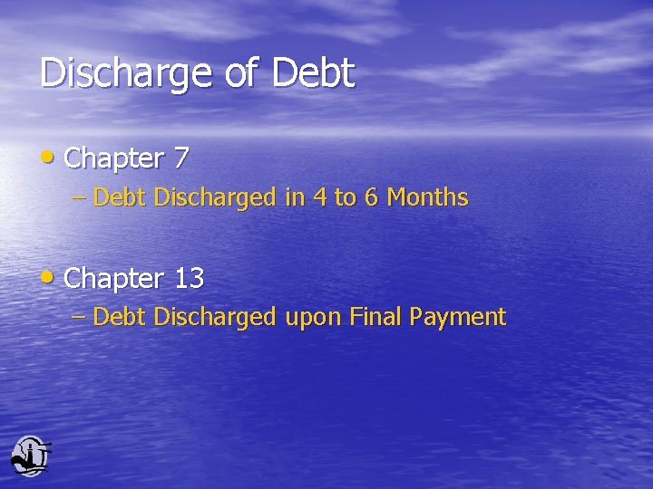 Discharge of Debt • Chapter 7 – Debt Discharged in 4 to 6 Months