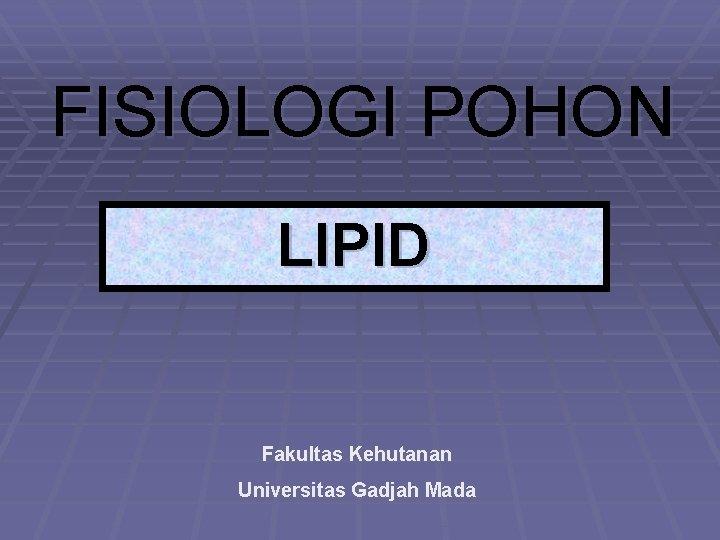FISIOLOGI POHON LIPID Fakultas Kehutanan Universitas Gadjah Mada