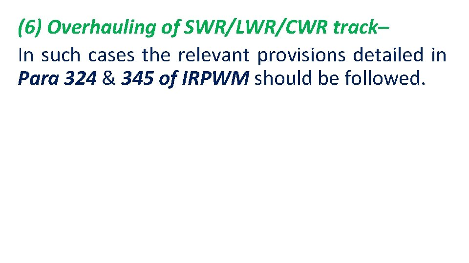 (6) Overhauling of SWR/LWR/CWR track– In such cases the relevant provisions detailed in Para