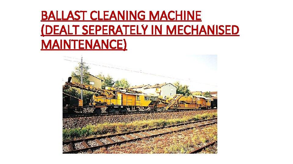 BALLAST CLEANING MACHINE (DEALT SEPERATELY IN MECHANISED MAINTENANCE)