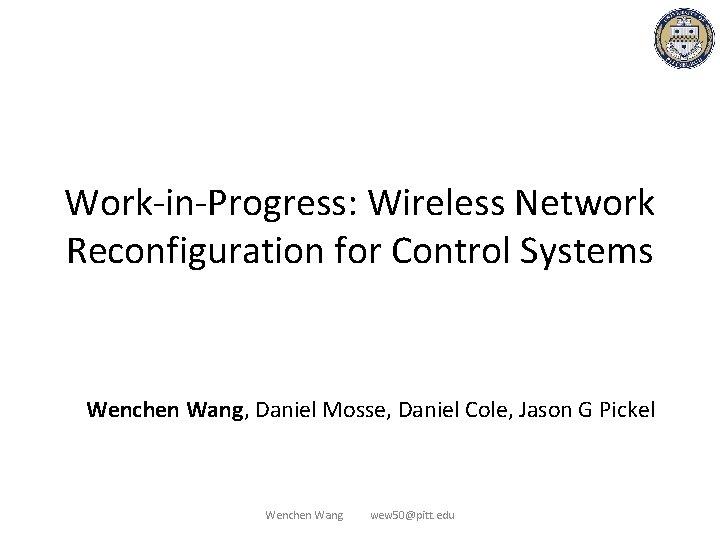 Work-in-Progress: Wireless Network Reconfiguration for Control Systems Wenchen Wang, Daniel Mosse, Daniel Cole, Jason