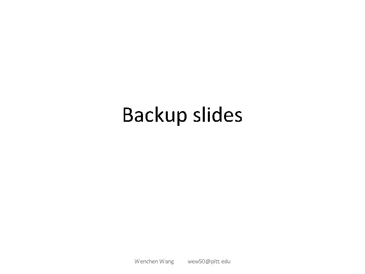 Backup slides Wenchen Wang wew 50@pitt. edu
