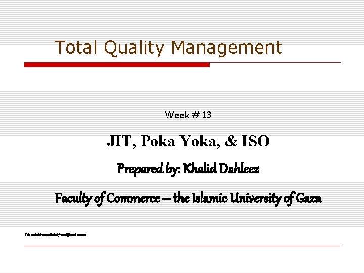 Total Quality Management Week # 13 JIT, Poka Yoka, & ISO Prepared by: Khalid