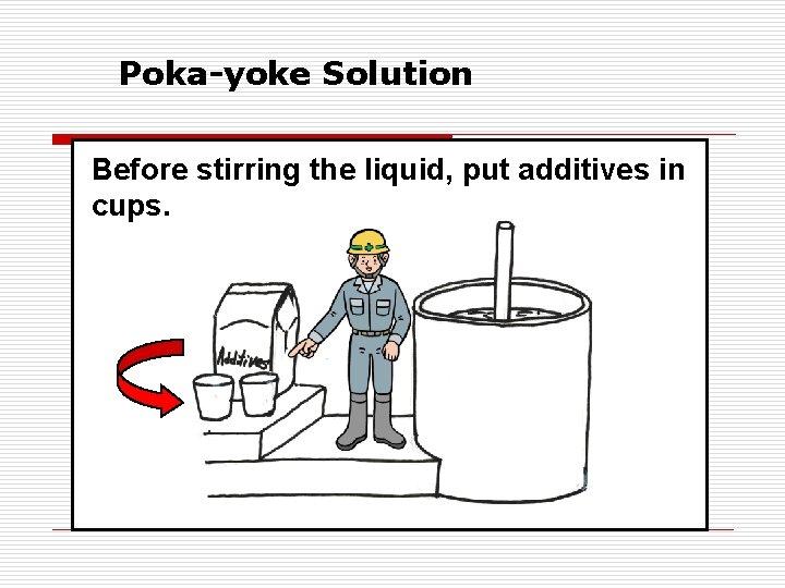 Poka-yoke Solution Before stirring the liquid, put additives in cups.