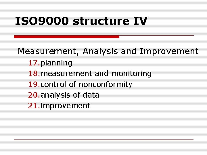 ISO 9000 structure IV Measurement, Analysis and Improvement 17. planning 18. measurement and monitoring