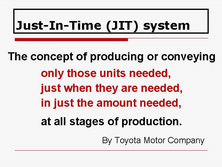 Just-In-Time (JIT) system The concept of producing or conveying only those units needed, just