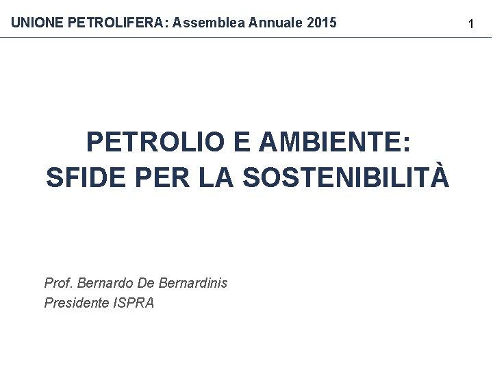 UNIONE PETROLIFERA: Assemblea Annuale 2015 PETROLIO E AMBIENTE: SFIDE PER LA SOSTENIBILITÀ Prof. Bernardo