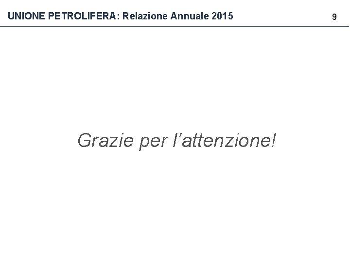 UNIONE PETROLIFERA: Relazione Annuale 2015 Grazie per l'attenzione! 9
