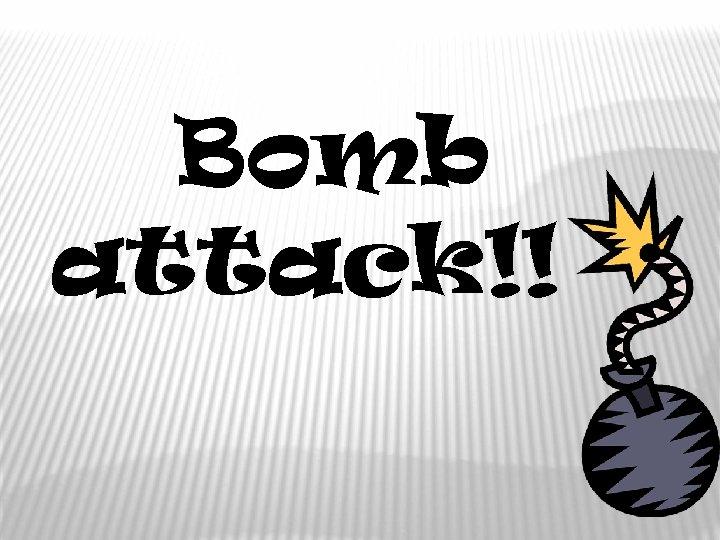 Bomb attack!!