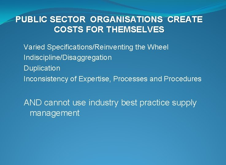PUBLIC SECTOR ORGANISATIONS CREATE COSTS FOR THEMSELVES Varied Specifications/Reinventing the Wheel Indiscipline/Disaggregation Duplication Inconsistency