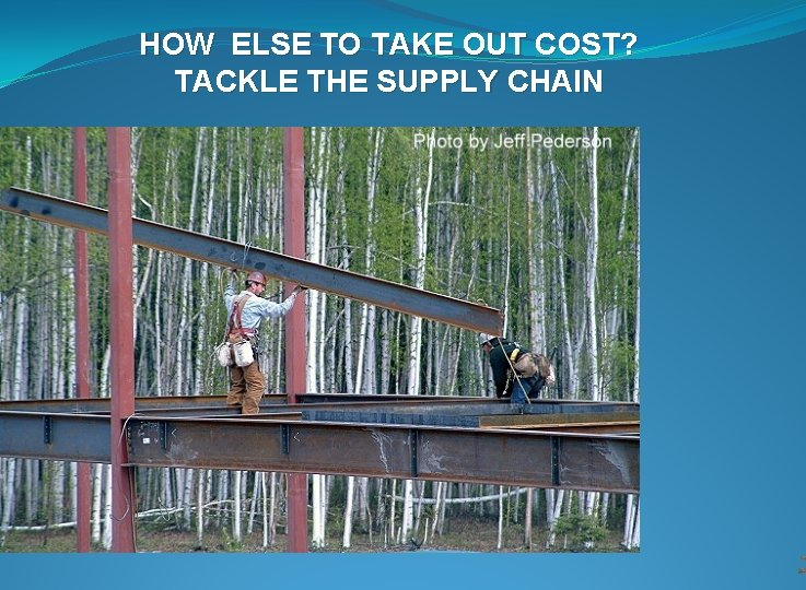 HOW ELSE TO TAKE OUT COST? TACKLE THE SUPPLY CHAIN