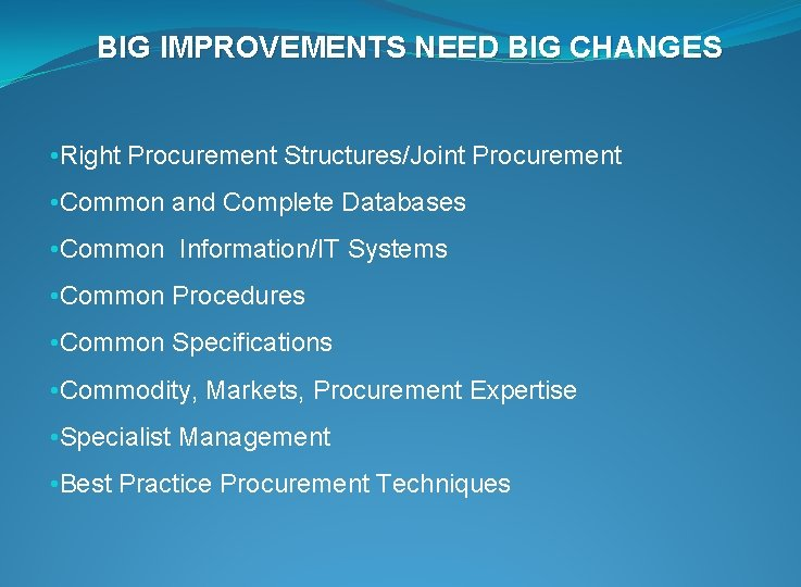 BIG IMPROVEMENTS NEED BIG CHANGES • Right Procurement Structures/Joint Procurement • Common and Complete