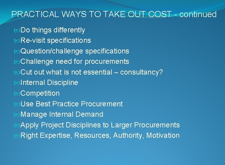 PRACTICAL WAYS TO TAKE OUT COST - continued Do things differently Re-visit specifications Question/challenge