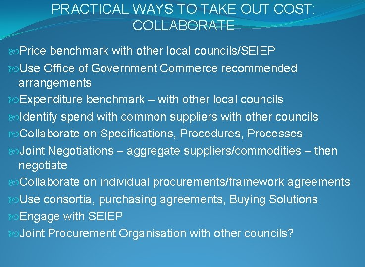 PRACTICAL WAYS TO TAKE OUT COST: COLLABORATE Price benchmark with other local councils/SEIEP Use