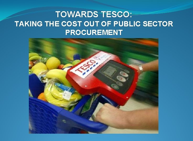 TOWARDS TESCO: TAKING THE COST OUT OF PUBLIC SECTOR PROCUREMENT