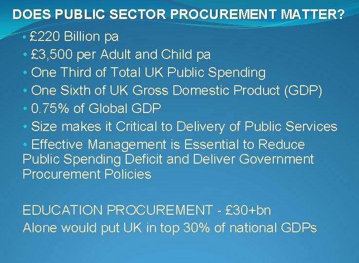 DOES PUBLIC SECTOR PROCUREMENT MATTER? • £ 220 Billion pa • £ 3, 500