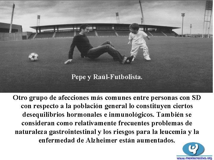 Pepe y Raúl-Futbolista. Otro grupo de afecciones más comunes entre personas con SD con