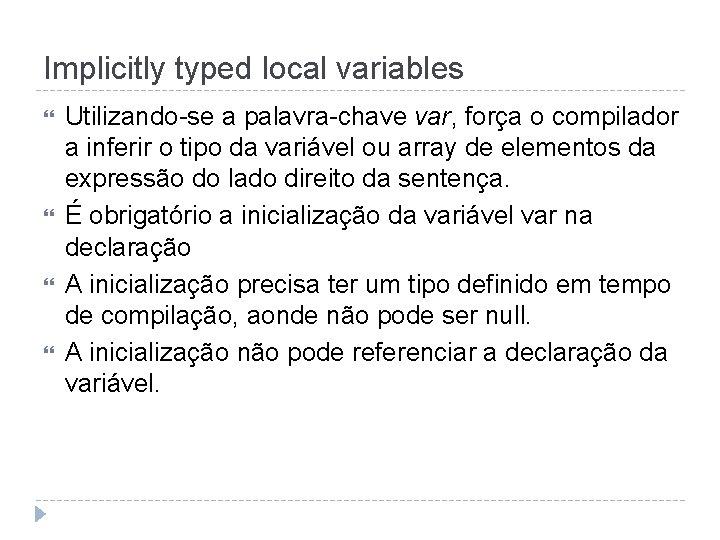 Implicitly typed local variables Utilizando-se a palavra-chave var, força o compilador a inferir o