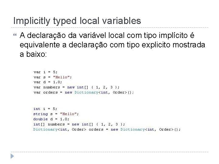 Implicitly typed local variables A declaração da variável local com tipo implícito é equivalente