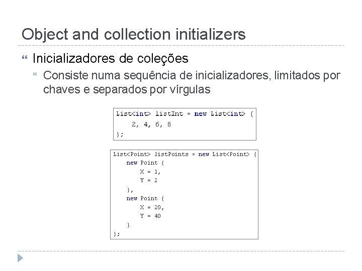 Object and collection initializers Inicializadores de coleções Consiste numa sequência de inicializadores, limitados por