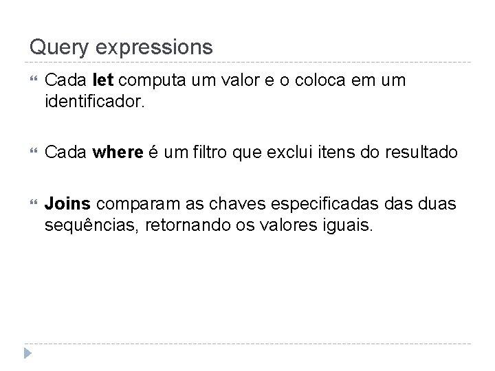 Query expressions Cada let computa um valor e o coloca em um identificador. Cada