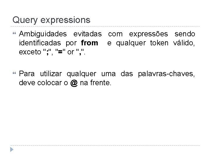 Query expressions Ambiguidades evitadas com expressões sendo identificadas por from e qualquer token válido,