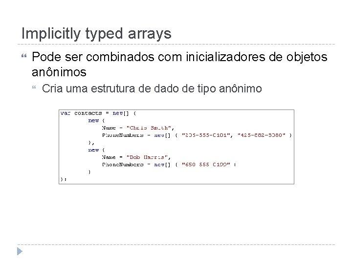 Implicitly typed arrays Pode ser combinados com inicializadores de objetos anônimos Cria uma estrutura