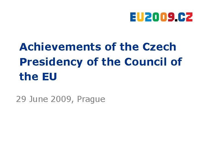 Achievements of the Czech Presidency of the Council of the EU 29 June 2009,
