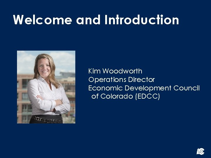Welcome and Introduction Kim Woodworth Operations Director Economic Development Council of Colorado (EDCC)