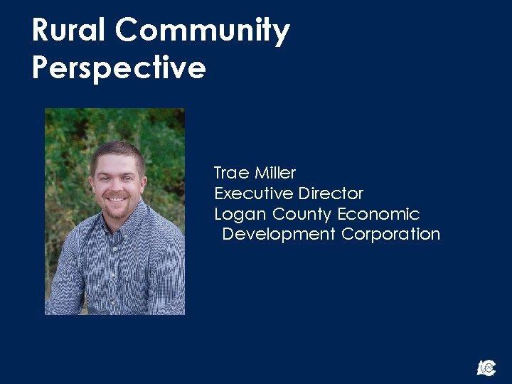 Rural Community Perspective Trae Miller Executive Director Logan County Economic Development Corporation