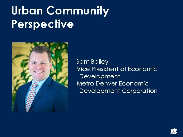Urban Community Perspective Sam Bailey Vice President of Economic Development Metro Denver Economic Development