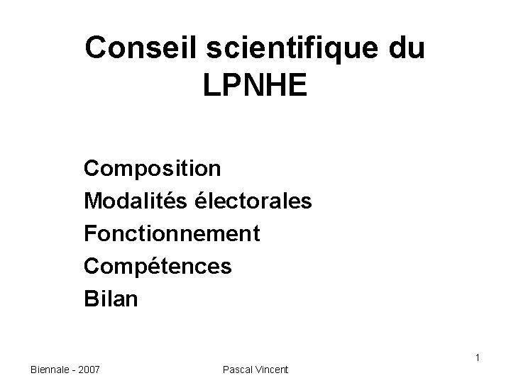 Conseil scientifique du LPNHE Composition Modalités électorales Fonctionnement Compétences Bilan 1 Biennale - 2007
