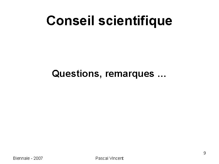 Conseil scientifique Questions, remarques … 9 Biennale - 2007 Pascal Vincent