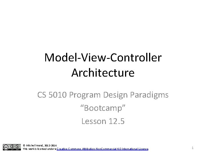 """Model-View-Controller Architecture CS 5010 Program Design Paradigms """"Bootcamp"""" Lesson 12. 5 © Mitchell Wand,"""