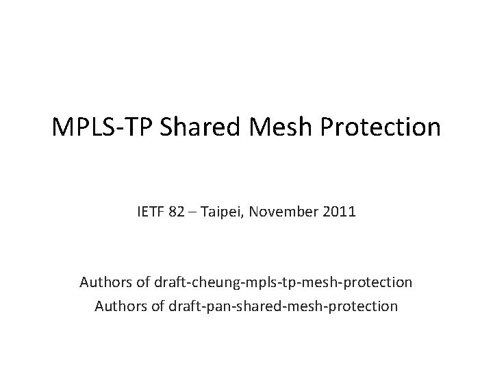 MPLS-TP Shared Mesh Protection IETF 82 – Taipei, November 2011 Authors of draft-cheung-mpls-tp-mesh-protection Authors