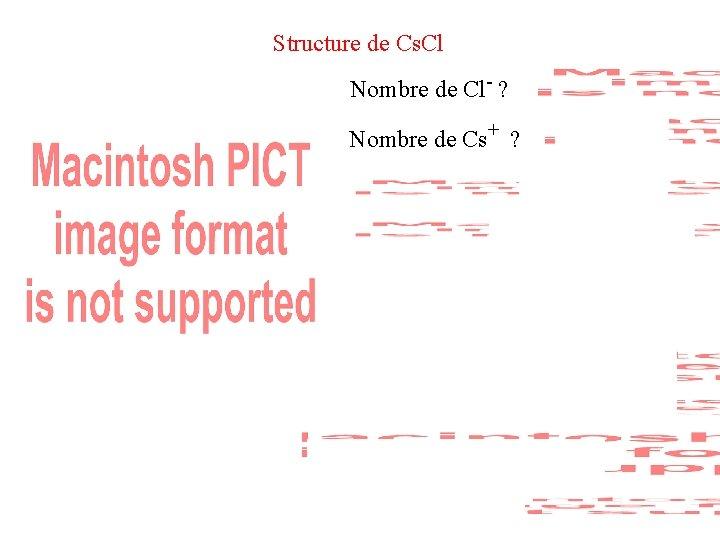 Structure de Cs. Cl Nombre de Cl- ? Nombre de Cs+ ? Compacité :