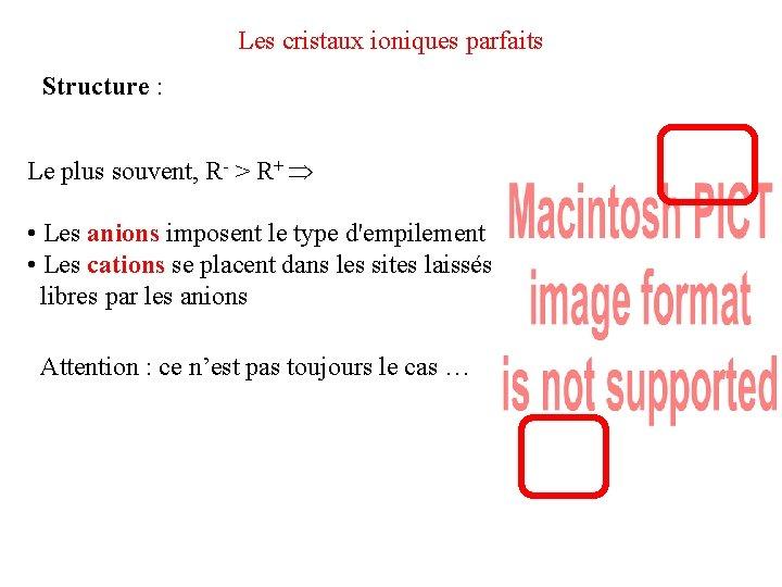 Les cristaux ioniques parfaits Structure : Le plus souvent, R- > R+ • Les