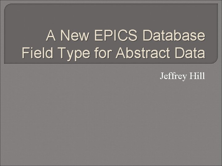 A New EPICS Database Field Type for Abstract Data Jeffrey Hill