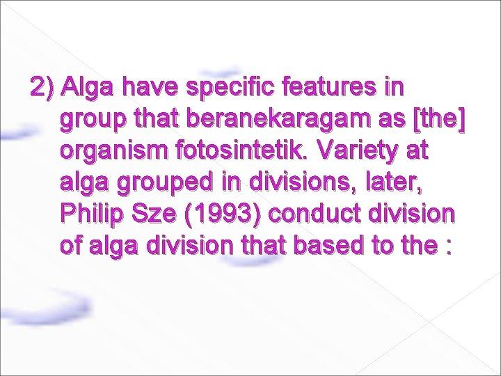 2) Alga have specific features in group that beranekaragam as [the] organism fotosintetik. Variety