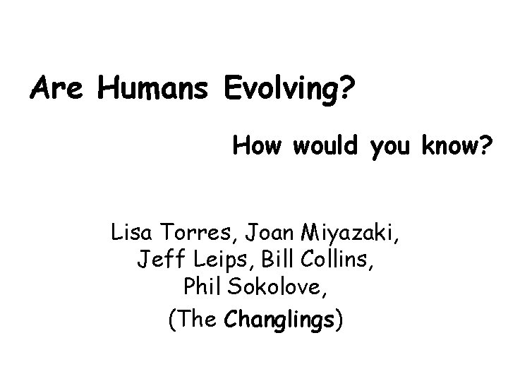 Are Humans Evolving? How would you know? Lisa Torres, Joan Miyazaki, Jeff Leips, Bill