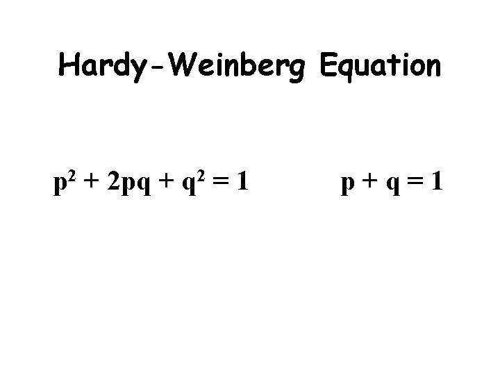 Hardy-Weinberg Equation p 2 + 2 pq + q 2 = 1 p+q=1