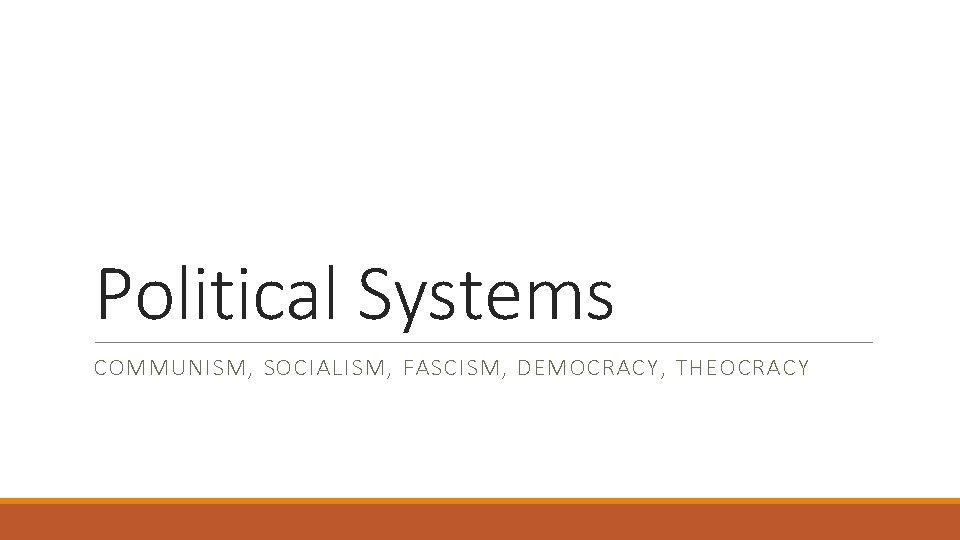 Political Systems COMMUNISM, SOCIALISM, FASCISM, DEMOCRACY, THEOCRACY