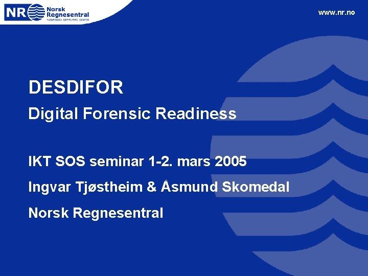 www. nr. no DESDIFOR Digital Forensic Readiness IKT SOS seminar 1 -2. mars 2005