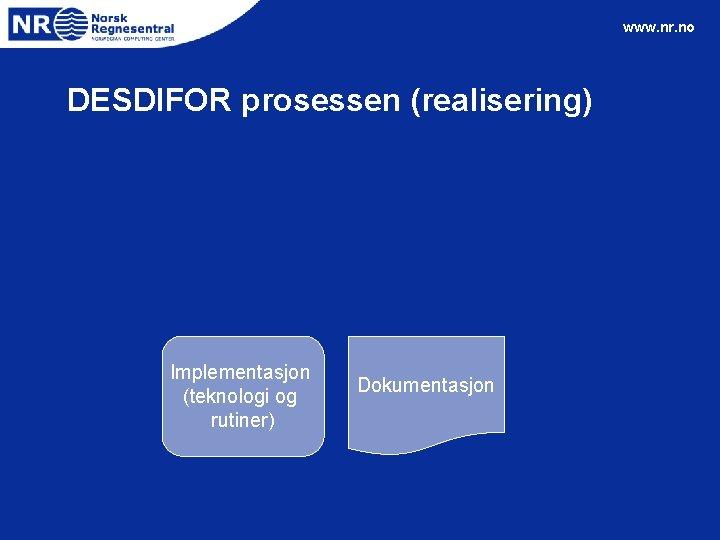 www. nr. no DESDIFOR prosessen (realisering) Implementasjon (teknologi og rutiner) Dokumentasjon