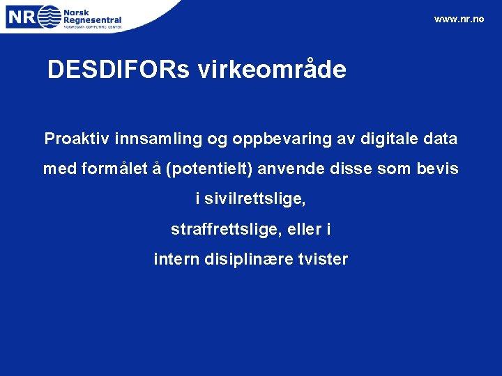 www. nr. no DESDIFORs virkeområde Proaktiv innsamling og oppbevaring av digitale data med formålet
