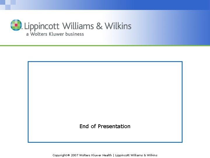 End of Presentation Copyright © 2007 Wolters Kluwer Health   Lippincott Williams & Wilkins