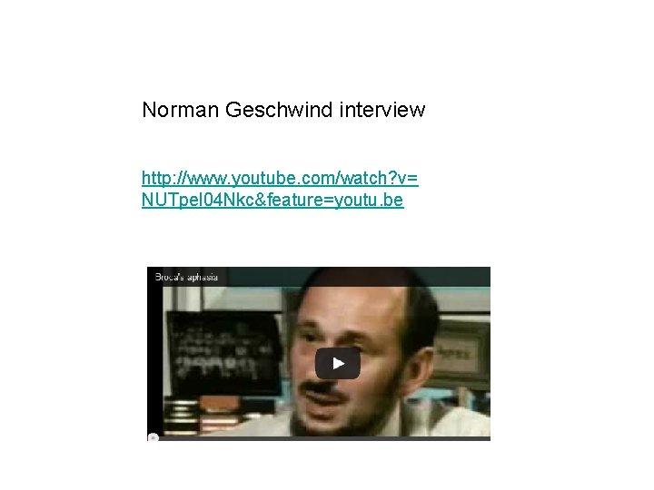 Norman Geschwind interview http: //www. youtube. com/watch? v= NUTpel 04 Nkc&feature=youtu. be